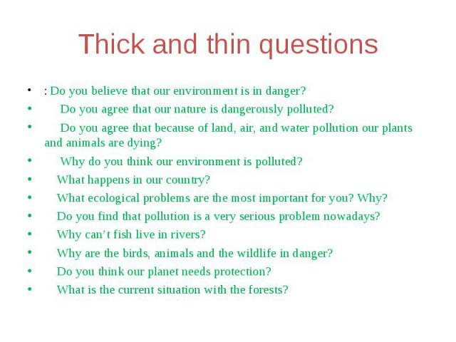 Thick and thin questions: Do you believe that our environment is in danger? Do you agree that our nature is dangerously polluted? Do you agree that because of land, air, and water pollution our plants and animals are dying? Why do you think our envi…