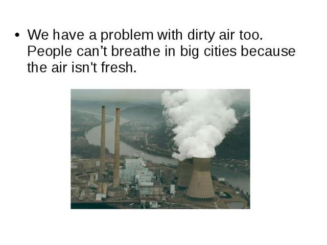 We have a problem with dirty air too. People can't breathe in big cities because the air isn't fresh.