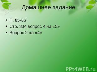 Домашнее заданиеП. 85-86Стр. 334 вопрос 4 на «5»Вопрос 2 на «4»