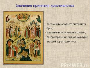 Значение принятия христианства рост международного авторитета Руси;- усиление вл