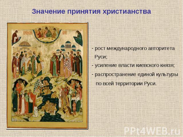 Значение принятия христианства рост международного авторитета Руси;- усиление власти киевского князя; распространение единой культуры по всей территории Руси.