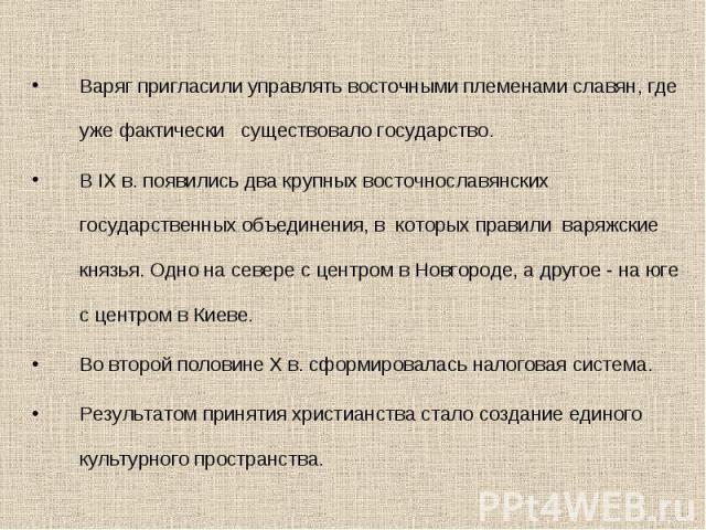 Варяг пригласили управлять восточными племенами славян, где уже фактически существовало государство. В IX в. появились два крупных восточнославянских государственных объединения, в которых правили варяжские князья. Одно на севере с центром в Новгоро…