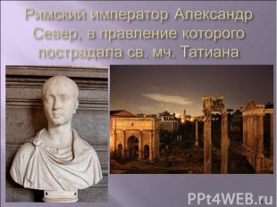 Римский император Александр Север, в правление которого пострадала св. мч. Татиа