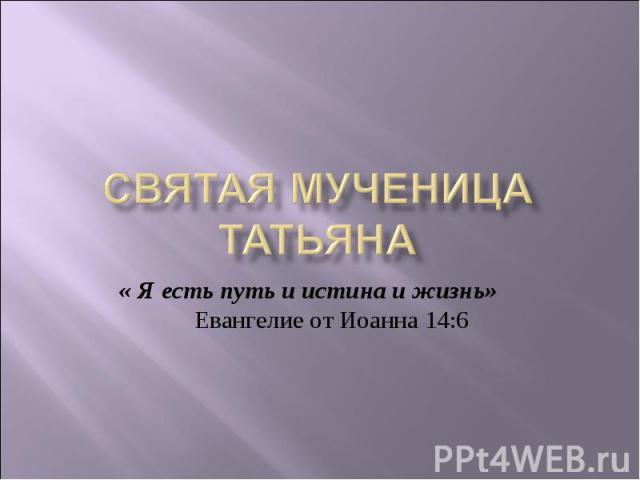 Святая Мученица Татьяна « Я есть путь и истина и жизнь» Евангелие от Иоанна 14:6
