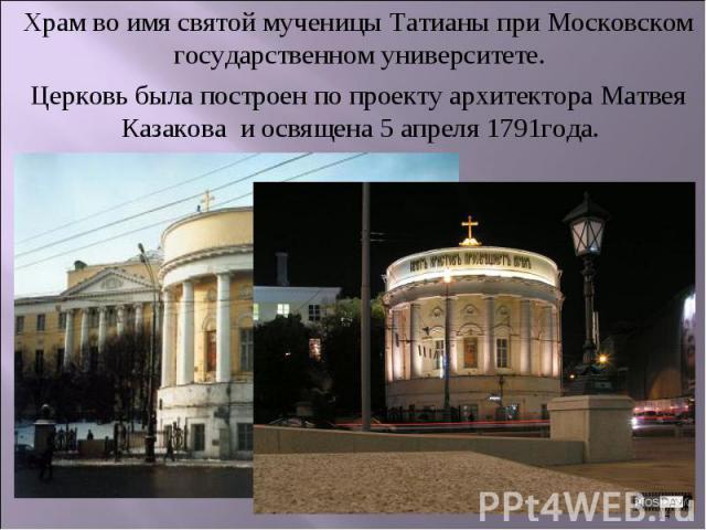 Храм во имя святой мученицы Татианы при Московском государственном университете.Церковь была построен по проекту архитектора Матвея Казакова и освящена 5 апреля 1791года.