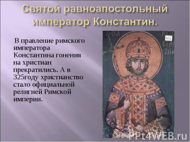 Святой равноапостольный император Константин.В правление римского императора Константина гонения на христиан прекратились. А в 325году христианство стало официальной религией Римской империи.