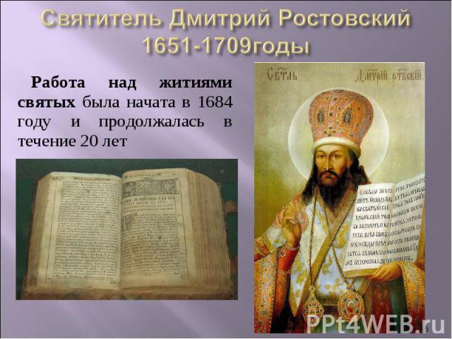 Святитель Дмитрий Ростовский1651-1709годыРабота над житиями святых была начата в 1684 году и продолжалась в течение 20 лет
