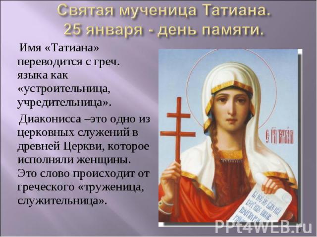 Святая мученица Татиана.25 января - день памяти. Имя «Татиана» переводится с греч. языка как «устроительница, учредительница».Диаконисса –это одно из церковных служений в древней Церкви, которое исполняли женщины. Это слово происходит от греческого …