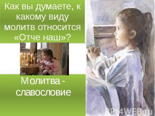 Как вы думаете, к какому виду молитв относится «Отче наш»? Молитва - славословие