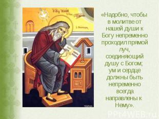 «Надобно, чтобы в молитве от нашей души к Богу непременно проходил прямой луч, с