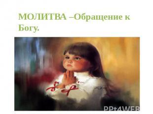 МОЛИТВА –Обращение к Богу.