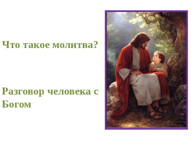 Что такое молитва? Разговор человека с Богом