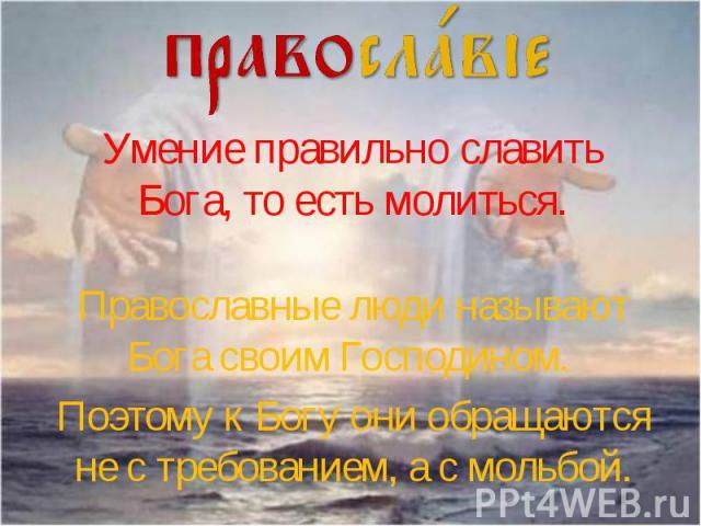 Умение правильно славить Бога, то есть молиться.Православные люди называют Бога своим Господином. Поэтому к Богу они обращаются не с требованием, а с мольбой.