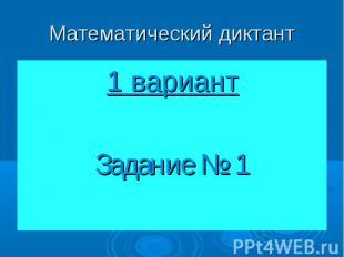 Математический диктант1 вариантЗадание № 1