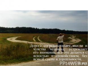 Дорога сосредотачивает мысли и чувства человека, устремляет его внимание; все эт