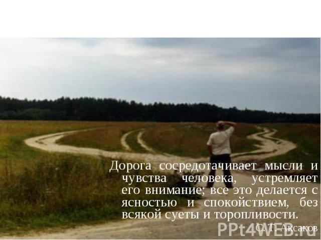 Дорога сосредотачивает мысли и чувства человека, устремляет его внимание; все это делается с ясностью и спокойствием, без всякой суеты и торопливости.С. Т. Аксаков