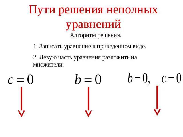 Пути решения неполных уравненийАлгоритм решения.1. Записать уравнение в приведенном виде.2. Левую часть уравнения разложить на множители.