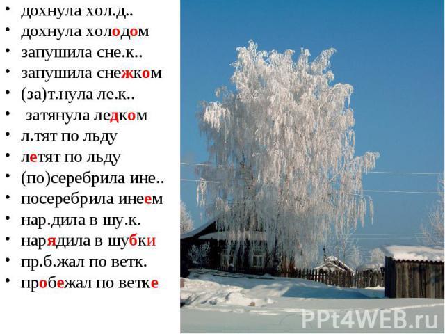 дохнула хол.д.. дохнула холодомзапушила сне.к.. запушила снежком(за)т.нула ле.к.. затянула ледкомл.тят по льдулетят по льду(по)серебрила ине.. посеребрила инеемнар.дила в шу.к. нарядила в шубкипр.б.жал по ветк. пробежал по ветке