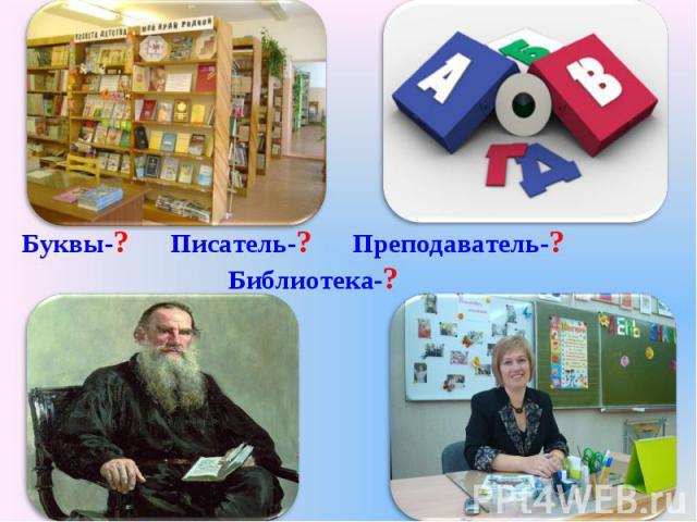 Буквы-? Писатель-? Преподаватель-? Библиотека-?