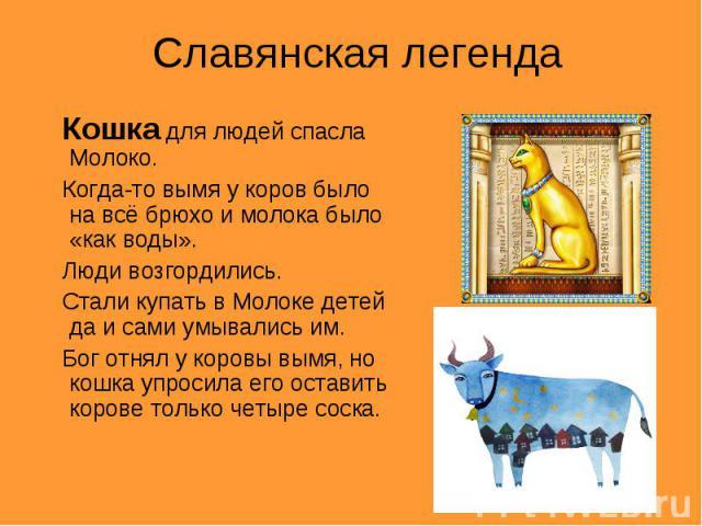 Славянская легенда Кошка для людей спасла Молоко. Когда-то вымя у коров было на всё брюхо и молока было «как воды». Люди возгордились. Стали купать в Молоке детей да и сами умывались им. Бог отнял у коровы вымя, но кошка упросила его оставить корове…