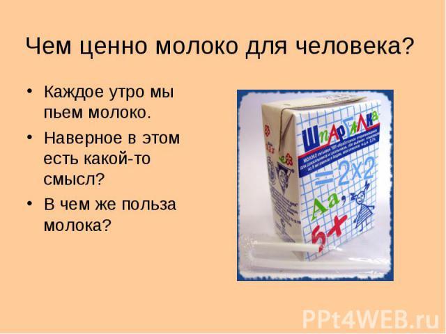 Чем ценно молоко для человека?Каждое утро мы пьем молоко.Наверное в этом есть какой-то смысл?В чем же польза молока?