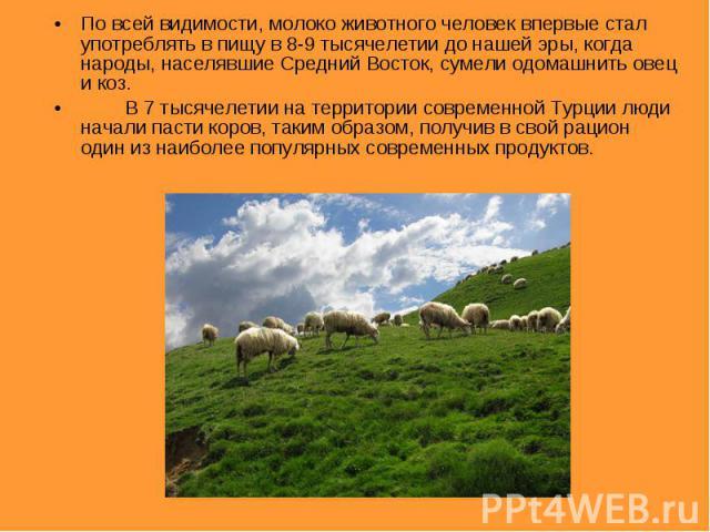 По всей видимости, молоко животного человек впервые стал употреблять в пищу в 8-9 тысячелетии до нашей эры, когда народы, населявшие Средний Восток, сумели одомашнить овец и коз.В 7 тысячелетии на территории современной Турции люди начали пасти коро…