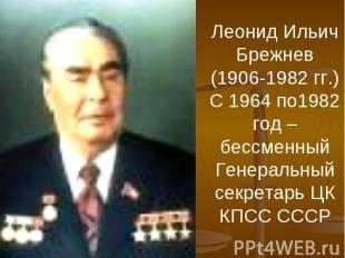 Леонид Ильич Брежнев (1906-1982 гг.)С 1964 по1982 год – бессменный Генеральный с