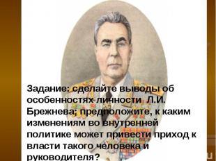 Задание: сделайте выводы об особенностях личности Л.И. Брежнева; предположите, к