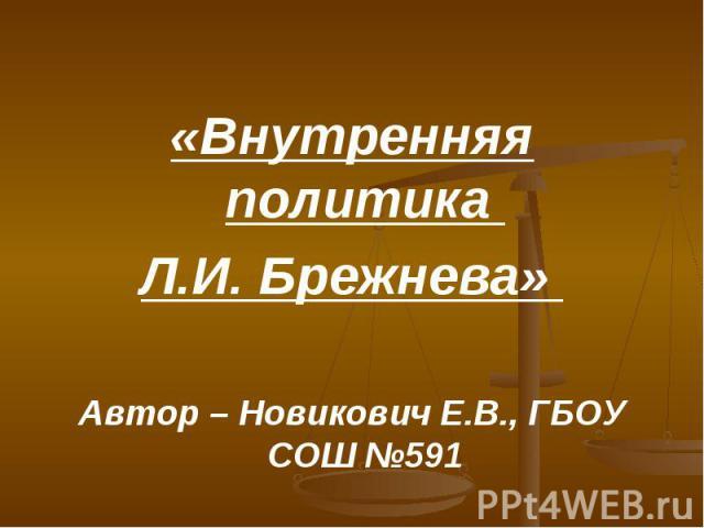«Внутренняя политика Л.И. Брежнева» Автор – Новикович Е.В., ГБОУ СОШ № 591