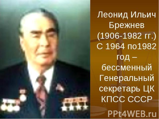Леонид Ильич Брежнев (1906-1982 гг.)С 1964 по1982 год – бессменный Генеральный секретарь ЦК КПСС СССР
