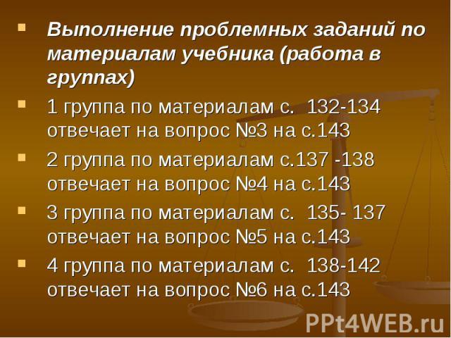 Выполнение проблемных заданий по материалам учебника (работа в группах)1 группа по материалам с. 132-134 отвечает на вопрос №3 на с.1432 группа по материалам с.137 -138 отвечает на вопрос №4 на с.1433 группа по материалам с. 135- 137 отвечает на воп…