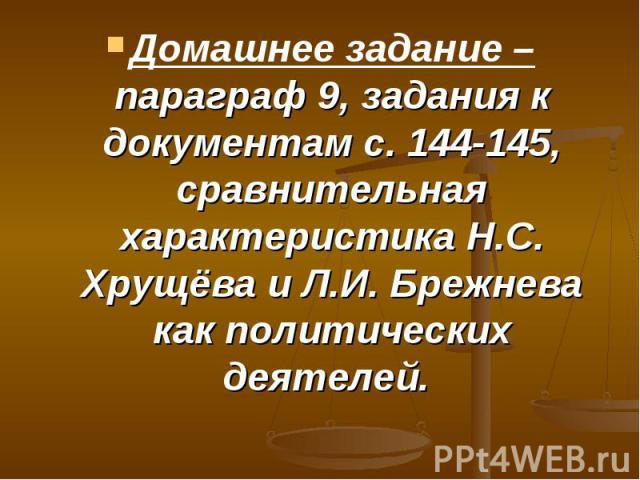Домашнее задание – параграф 9, задания к документам с. 144-145, сравнительная характеристика Н.С. Хрущёва и Л.И. Брежнева как политических деятелей.