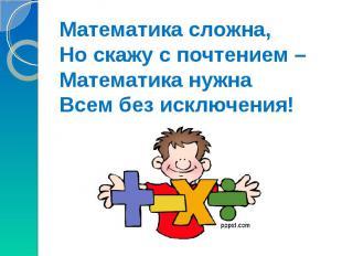 Математика сложна,Но скажу с почтением –Математика нужна Всем без исключения!