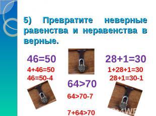 5) Превратите неверные равенства и неравенства в верные.46=50 28+1=30 64>70