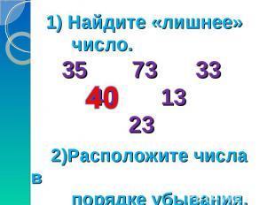 1) Найдите «лишнее» число. 35 73 33 40 13 23 2)Расположите числа в порядке убыва