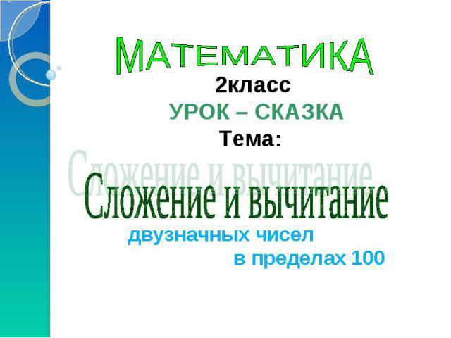 МАТЕМАТИКА 2класс УРОК – СКАЗКА Тема: Сложение и вычитание двузначных чисел в пределах 100
