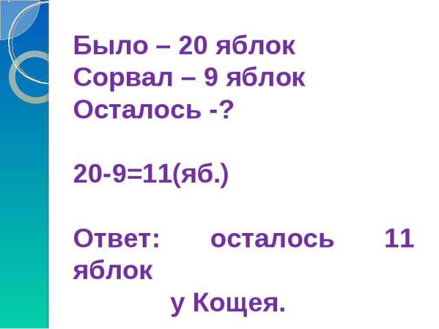 Было – 20 яблокСорвал – 9 яблокОсталось -?20-9=11(яб.)Ответ: осталось 11 яблок у Кощея.
