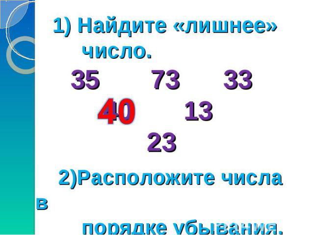 1) Найдите «лишнее» число. 35 73 33 40 13 23 2)Расположите числа в порядке убывания.