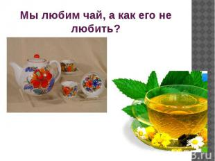 Мы любим чай, а как его не любить?