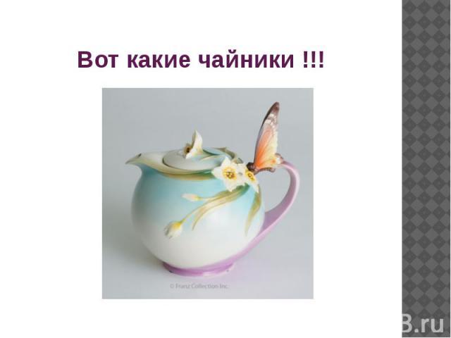 Вот какие чайники !!!