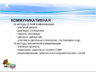 КОММУНИКАТИВНАЯ а) методы устной коммуникации - учебный диалог - доклады, сообще