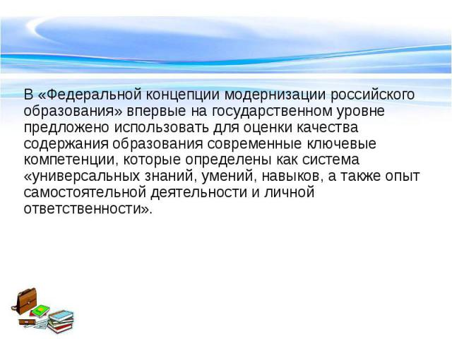 В «Федеральной концепции модернизации российского образования» впервые на государственном уровне предложено использовать для оценки качества содержания образования современные ключевые компетенции, которые определены как система «универсальных знани…