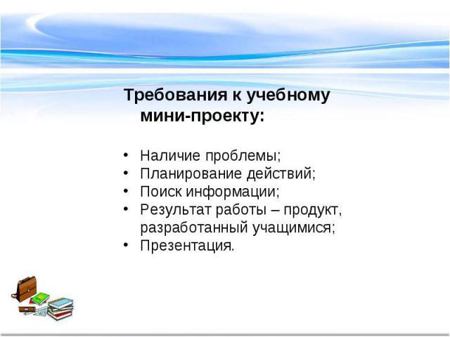 Требования к учебному мини-проекту:Наличие проблемы;Планирование действий;Поиск информации;Результат работы – продукт, разработанный учащимися;Презентация.