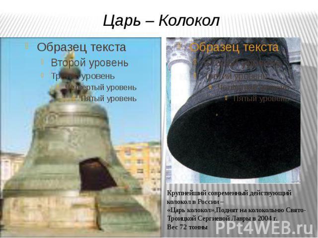 Царь – КолоколКрупнейший современный действующий колокол в России – «Царь колокол»,Поднят на колокольню Свято-Троицкой Сергиевой Лавры в 2004 г. Вес 72 тонны