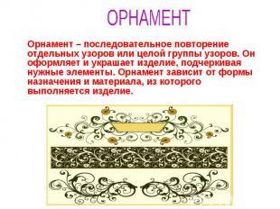 ОРНАМЕНТ Орнамент – последовательное повторение отдельных узоров или целой групп