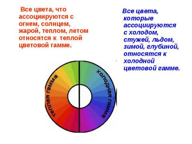 Все цвета, что ассоциируются с огнем, солнцем, жарой, теплом, летом относятся к теплой цветовой гамме. Все цвета, которые ассоциируются с холодом, стужей, льдом, зимой, глубиной, относятся к холодной цветовой гамме.