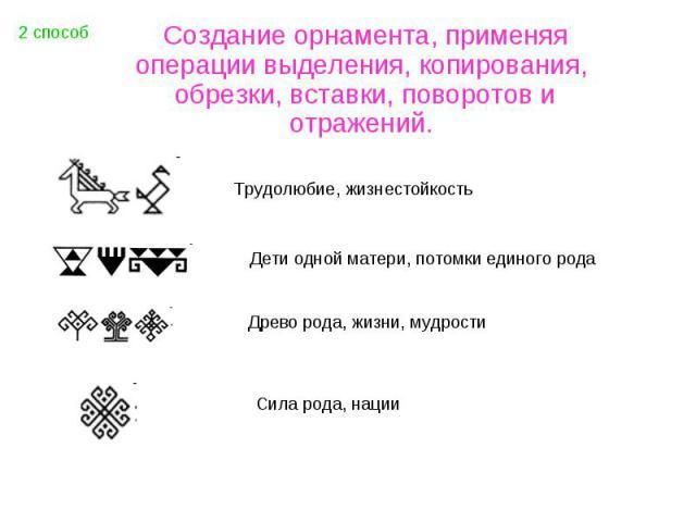 Создание орнамента, применяя операции выделения, копирования, обрезки, вставки, поворотов и отражений. Трудолюбие, жизнестойкостьДети одной матери, потомки единого родаДрево рода, жизни, мудростиСила рода, нации