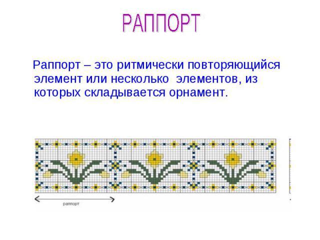 РАППОРТ Раппорт – это ритмически повторяющийся элемент или несколько элементов, из которых складывается орнамент.