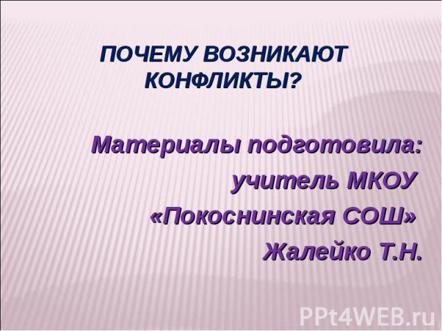 Почему возникают конфликты? Материалы подготовила: учитель МКОУ «Покоснинская СОШ» Жалейко Т.Н.