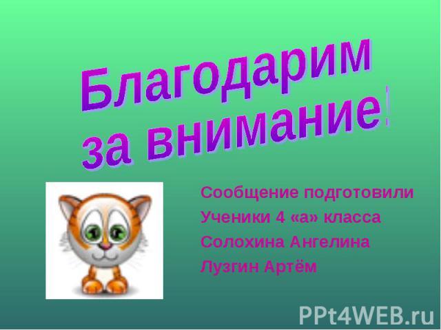 Благодарим за внимание!Сообщение подготовилиУченики 4 «а» классаСолохина АнгелинаЛузгин Артём
